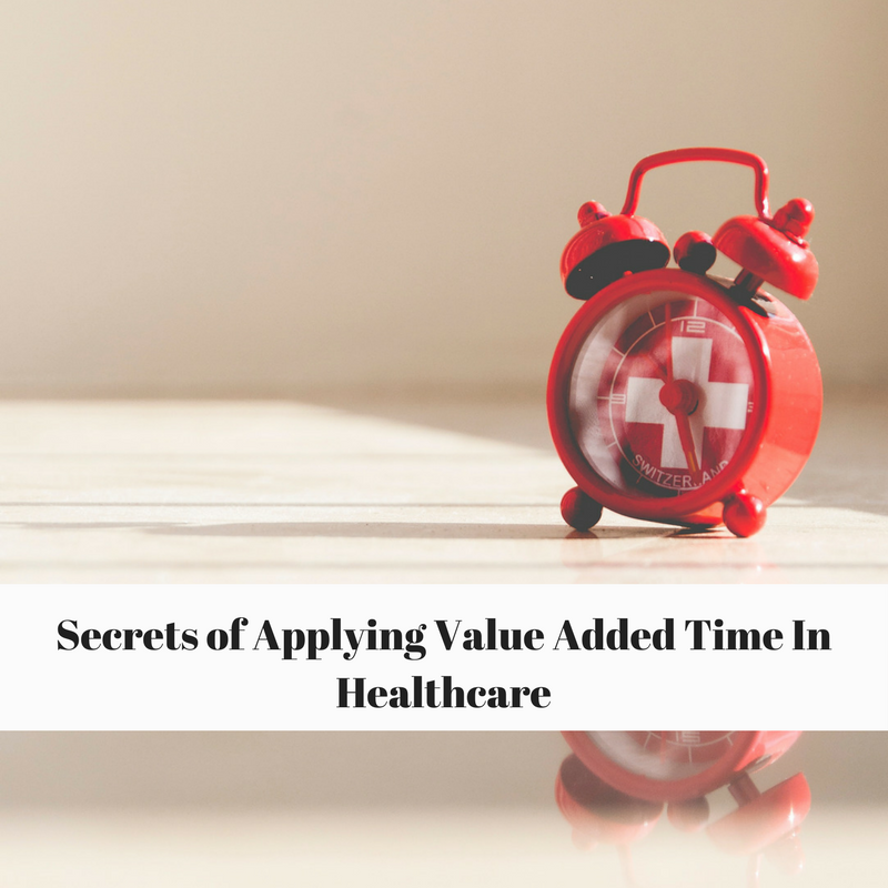 Secrets Of Applying Value Added Time Concept in Healthcare