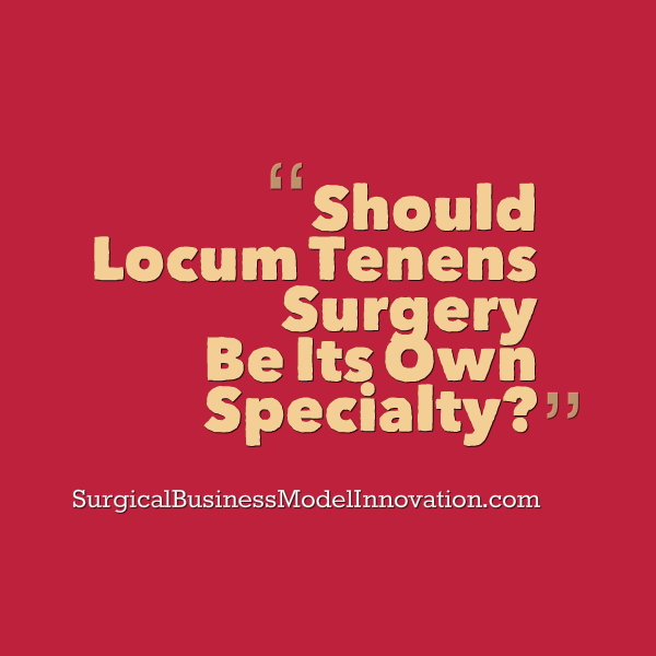 Should Locum Tenens Surgery Be Its Own Specialty?
