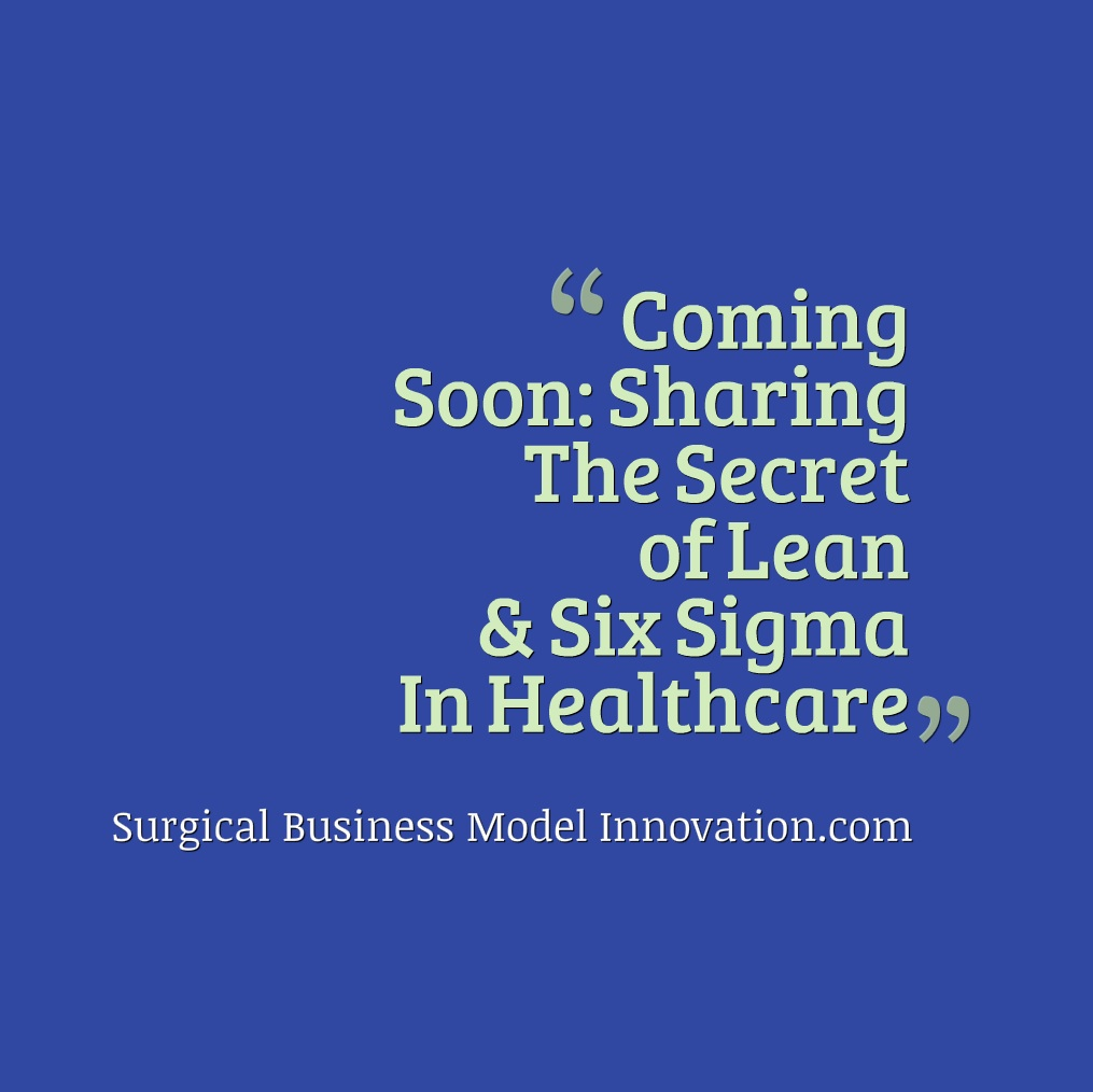 Coming Soon:  Sharing The Secret of Lean & Six Sigma In Healthcare